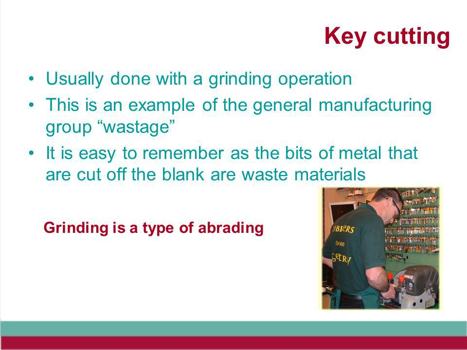 Key cutting Usually done with a grinding operation This is an example of the general manufacturing group wastage It is easy to remember as the bits of metal that are cut off the blank are waste materials Grinding is a type of abrading
