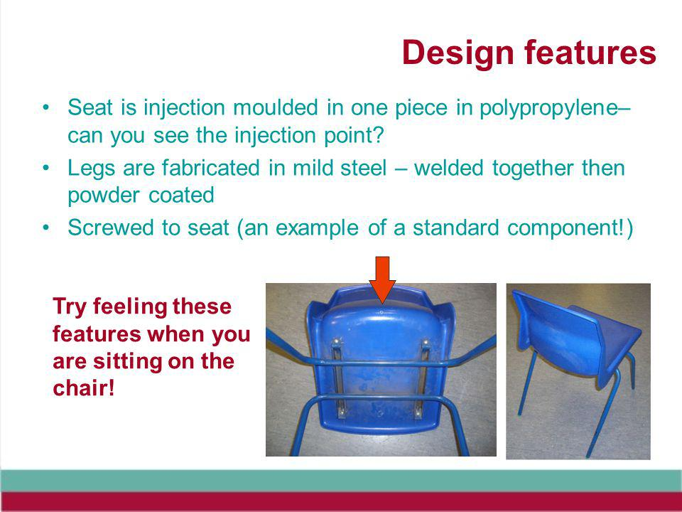 Design features Seat is injection moulded in one piece in polypropylene– can you see the injection point.
