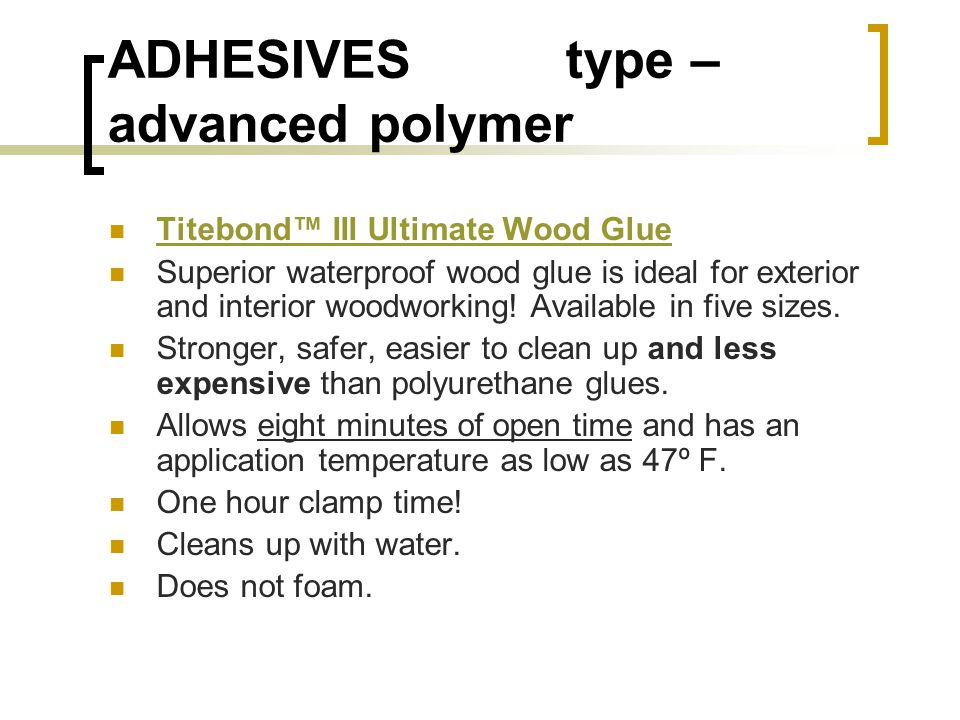 ADHESIVES type – advanced polymer Titebond III Ultimate Wood Glue Superior waterproof wood glue is ideal for exterior and interior woodworking.