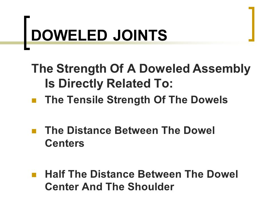DOWELED JOINTS The Strength Of A Doweled Assembly Is Directly Related To: The Tensile Strength Of The Dowels The Distance Between The Dowel Centers Half The Distance Between The Dowel Center And The Shoulder