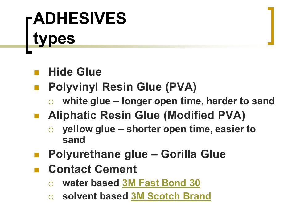 ADHESIVES types Hide Glue Polyvinyl Resin Glue (PVA) white glue – longer open time, harder to sand Aliphatic Resin Glue (Modified PVA) yellow glue – shorter open time, easier to sand Polyurethane glue – Gorilla Glue Contact Cement water based 3M Fast Bond 303M Fast Bond 30 solvent based 3M Scotch Brand3M Scotch Brand