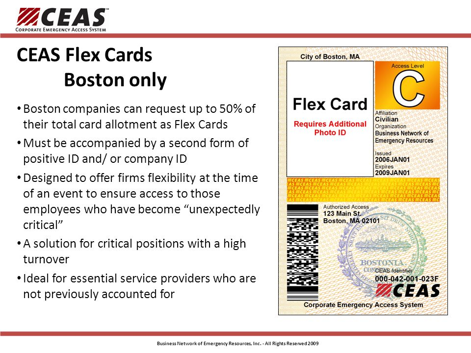 CEAS Flex Cards Boston only Boston companies can request up to 50% of their total card allotment as Flex Cards Must be accompanied by a second form of positive ID and/ or company ID Designed to offer firms flexibility at the time of an event to ensure access to those employees who have become unexpectedly critical A solution for critical positions with a high turnover Ideal for essential service providers who are not previously accounted for Business Network of Emergency Resources, Inc.