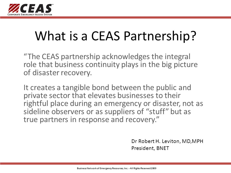 CEAS Basics CEAS must be activated by public officials/announcement during an emergency event before cards are accepted for access CEAS has two primary Levels of Activation – Level C – Critical Infrastructure, Critical Industries – Level B – Non-Critical / All Businesses CEAS Cardholders should be instructed NOT to self deploy but await instructions from their coordinator regarding who, when and where The Police are ALWAYS in charge