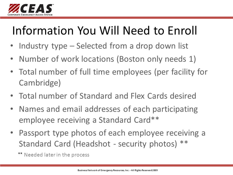 Information You Will Need to Enroll Industry type – Selected from a drop down list Number of work locations (Boston only needs 1) Total number of full time employees (per facility for Cambridge) Total number of Standard and Flex Cards desired Names and email addresses of each participating employee receiving a Standard Card** Passport type photos of each employee receiving a Standard Card (Headshot - security photos) ** ** Needed later in the process Business Network of Emergency Resources, Inc.