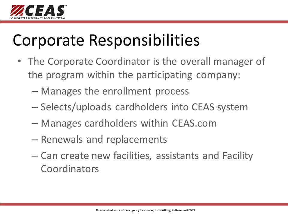 Corporate Responsibilities The Corporate Coordinator is the overall manager of the program within the participating company: – Manages the enrollment process – Selects/uploads cardholders into CEAS system – Manages cardholders within CEAS.com – Renewals and replacements – Can create new facilities, assistants and Facility Coordinators Business Network of Emergency Resources, Inc.