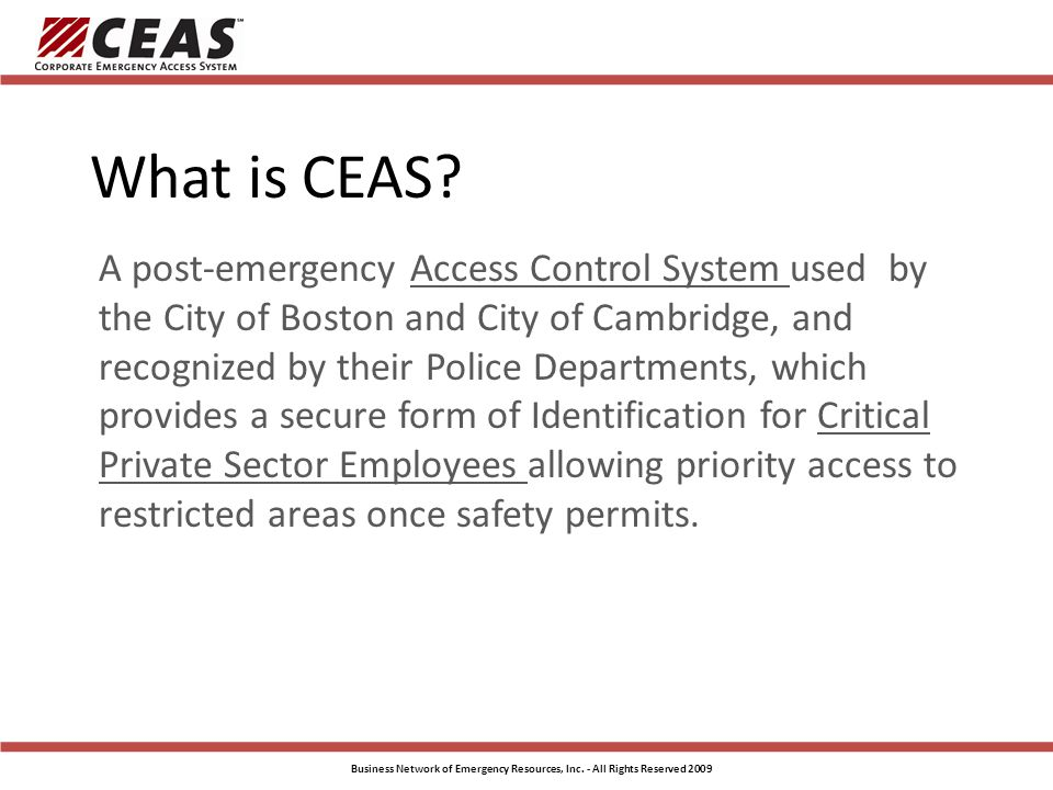 CEAS Standard Card Boston and Cambridge The Standard CEAS Card is designed to provide a positive, verifiable photo ID That identifies the holder a critical to his/her business recovery operations Security Features Photo Holographic laminate (nor shown) Color gradations Micro-text background Electronically verifiable Business Network of Emergency Resources, Inc.