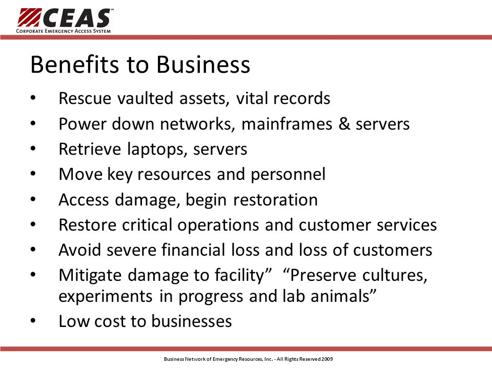 Benefits to Business Rescue vaulted assets, vital records Power down networks, mainframes & servers Retrieve laptops, servers Move key resources and personnel Access damage, begin restoration Restore critical operations and customer services Avoid severe financial loss and loss of customers Mitigate damage to facility Preserve cultures, experiments in progress and lab animals Low cost to businesses Business Network of Emergency Resources, Inc.