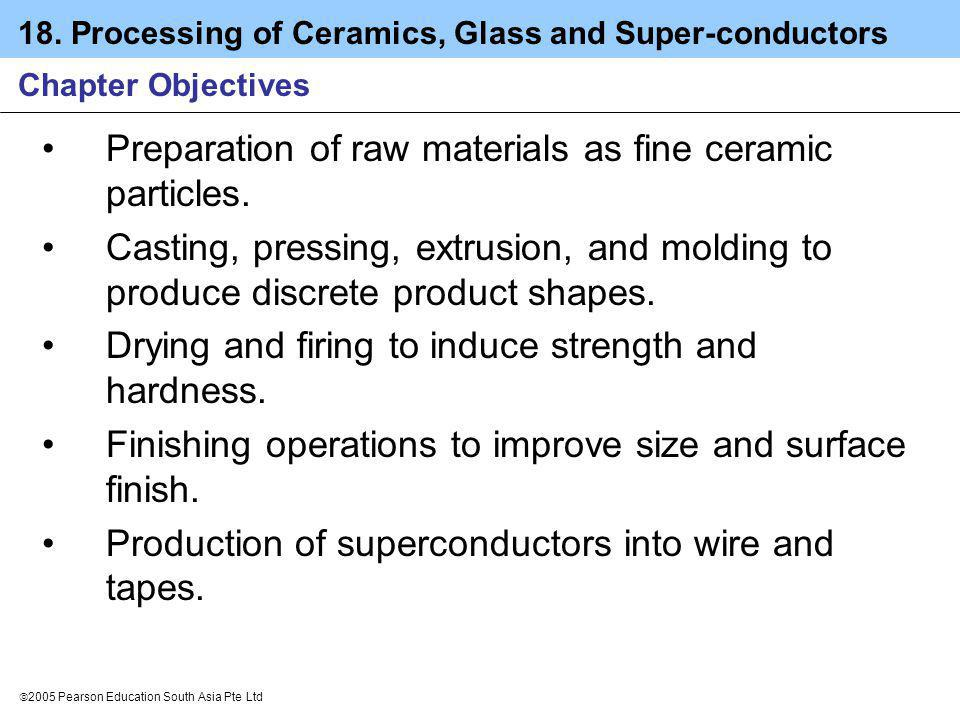 18. Processing of Ceramics, Glass and Super-conductors 2005 Pearson Education South Asia Pte Ltd Chapter Objectives Preparation of raw materials as fi
