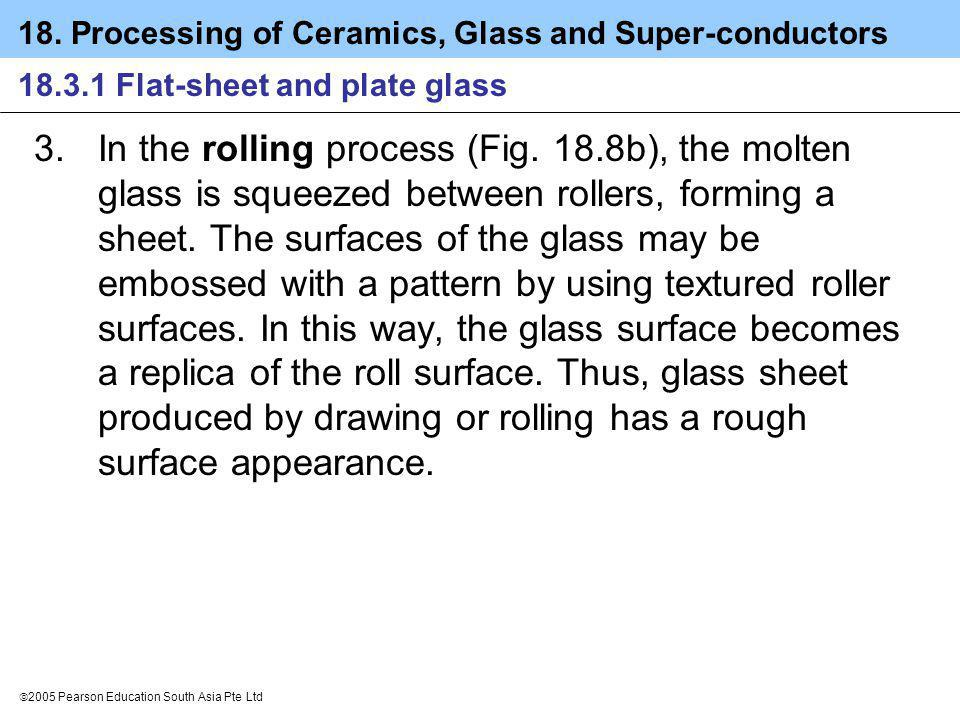 18. Processing of Ceramics, Glass and Super-conductors 2005 Pearson Education South Asia Pte Ltd 18.3.1 Flat-sheet and plate glass 3.In the rolling pr