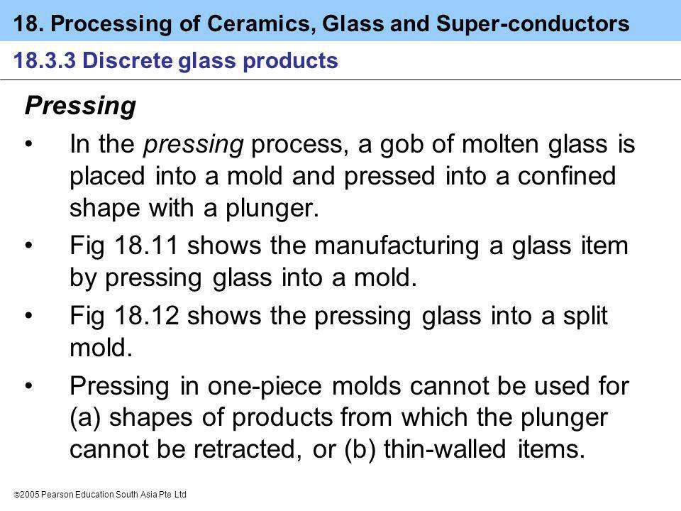 18. Processing of Ceramics, Glass and Super-conductors 2005 Pearson Education South Asia Pte Ltd 18.3.3 Discrete glass products Pressing In the pressi