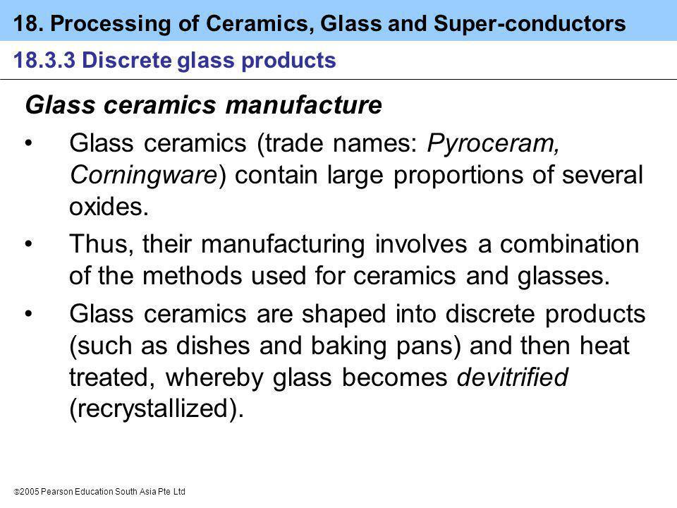 18. Processing of Ceramics, Glass and Super-conductors 2005 Pearson Education South Asia Pte Ltd 18.3.3 Discrete glass products Glass ceramics manufac