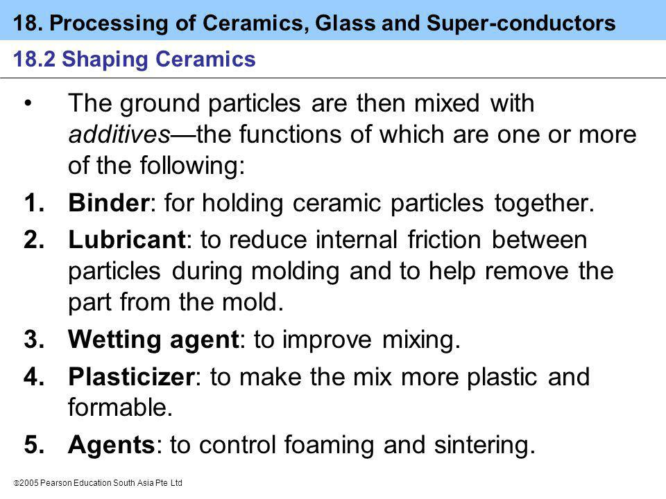 18. Processing of Ceramics, Glass and Super-conductors 2005 Pearson Education South Asia Pte Ltd 18.2 Shaping Ceramics The ground particles are then m