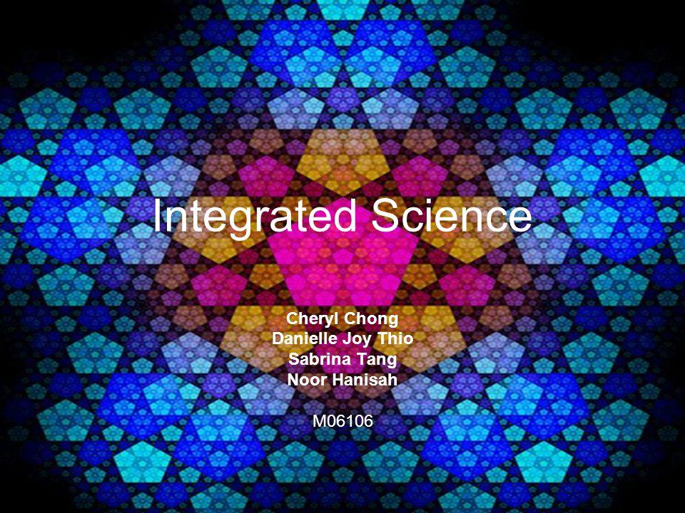 Integrated Science Cheryl Chong Danielle Joy Thio Sabrina Tang Noor Hanisah M06106
