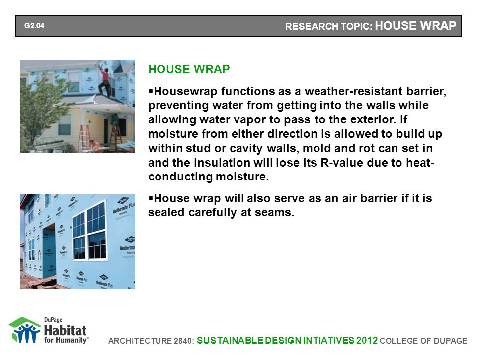 ARCHITECTURE 2840: SUSTAINABLE DESIGN INTIATIVES 2012 COLLEGE OF DUPAGE RESEARCH TOPIC: HOUSE WRAP HOUSE WRAP Housewrap functions as a weather-resistant barrier, preventing water from getting into the walls while allowing water vapor to pass to the exterior.