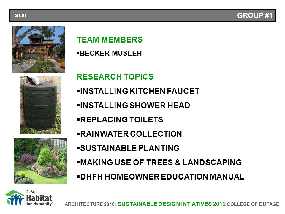 ARCHITECTURE 2840: SUSTAINABLE DESIGN INTIATIVES 2012 COLLEGE OF DUPAGE GROUP #1 TEAM MEMBERS BECKER MUSLEH RESEARCH TOPICS INSTALLING KITCHEN FAUCET INSTALLING SHOWER HEAD REPLACING TOILETS RAINWATER COLLECTION SUSTAINABLE PLANTING MAKING USE OF TREES & LANDSCAPING DHFH HOMEOWNER EDUCATION MANUAL G1.01