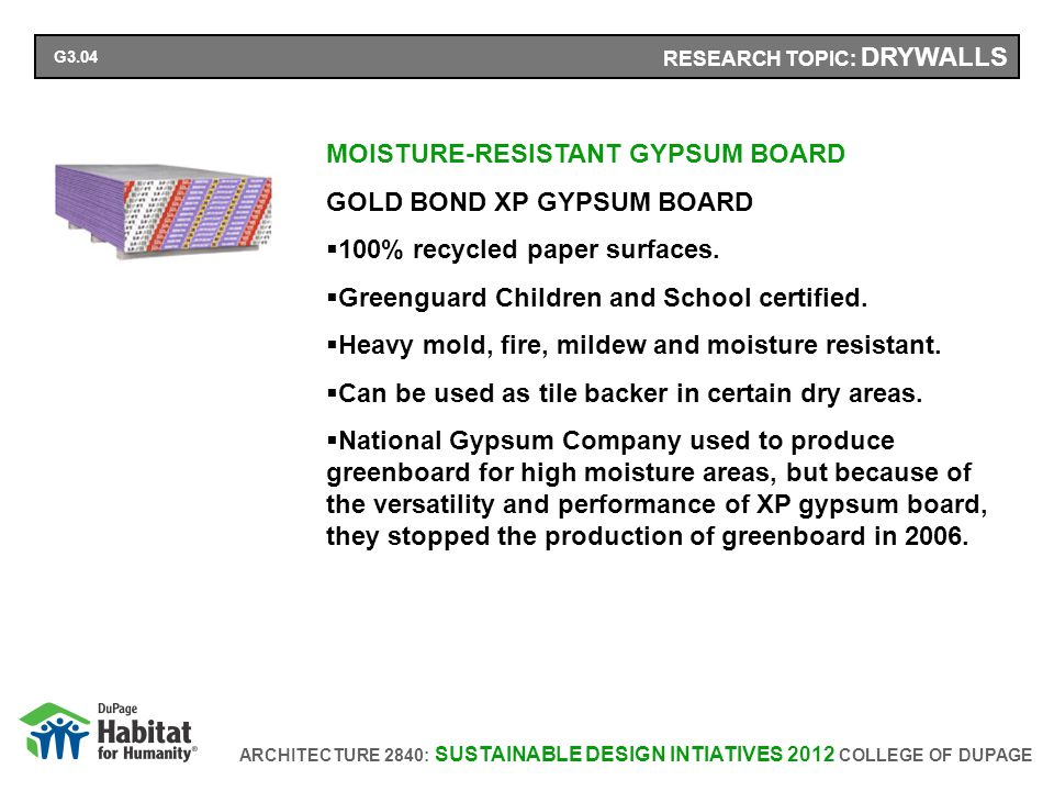 ARCHITECTURE 2840: SUSTAINABLE DESIGN INTIATIVES 2012 COLLEGE OF DUPAGE RESEARCH TOPIC: DRYWALLS MOISTURE-RESISTANT GYPSUM BOARD GOLD BOND XP GYPSUM BOARD 100% recycled paper surfaces.