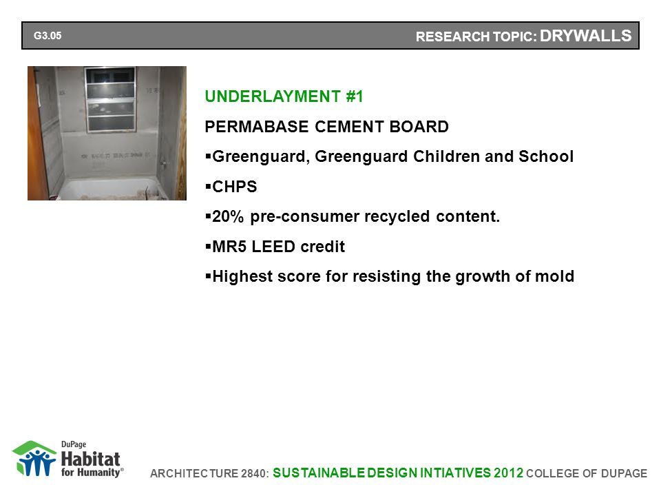 ARCHITECTURE 2840: SUSTAINABLE DESIGN INTIATIVES 2012 COLLEGE OF DUPAGE RESEARCH TOPIC: DRYWALLS UNDERLAYMENT #1 PERMABASE CEMENT BOARD Greenguard, Greenguard Children and School CHPS 20% pre-consumer recycled content.