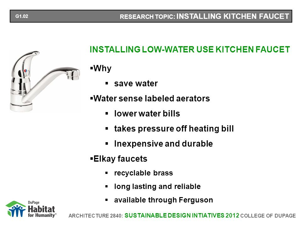ARCHITECTURE 2840: SUSTAINABLE DESIGN INTIATIVES 2012 COLLEGE OF DUPAGE RESEARCH TOPIC: INSTALLING KITCHEN FAUCET INSTALLING LOW-WATER USE KITCHEN FAUCET Why save water Water sense labeled aerators lower water bills takes pressure off heating bill Inexpensive and durable Elkay faucets recyclable brass long lasting and reliable available through Ferguson G1.02
