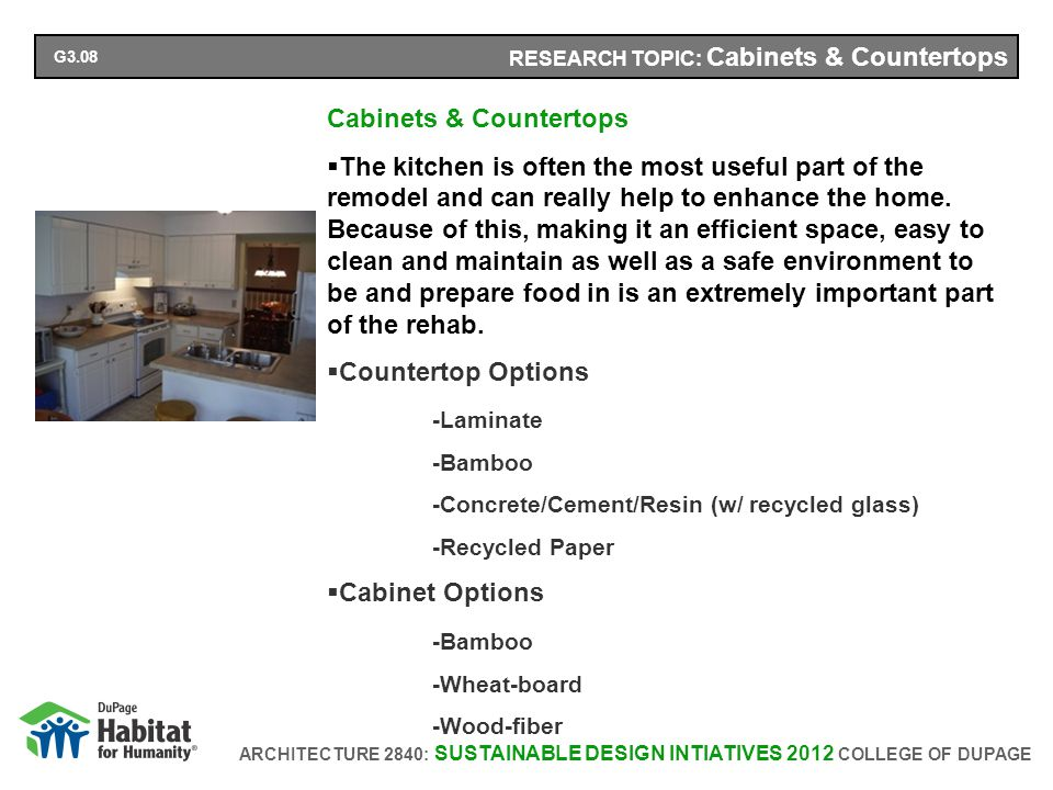ARCHITECTURE 2840: SUSTAINABLE DESIGN INTIATIVES 2012 COLLEGE OF DUPAGE RESEARCH TOPIC: Cabinets & Countertops Cabinets & Countertops The kitchen is often the most useful part of the remodel and can really help to enhance the home.