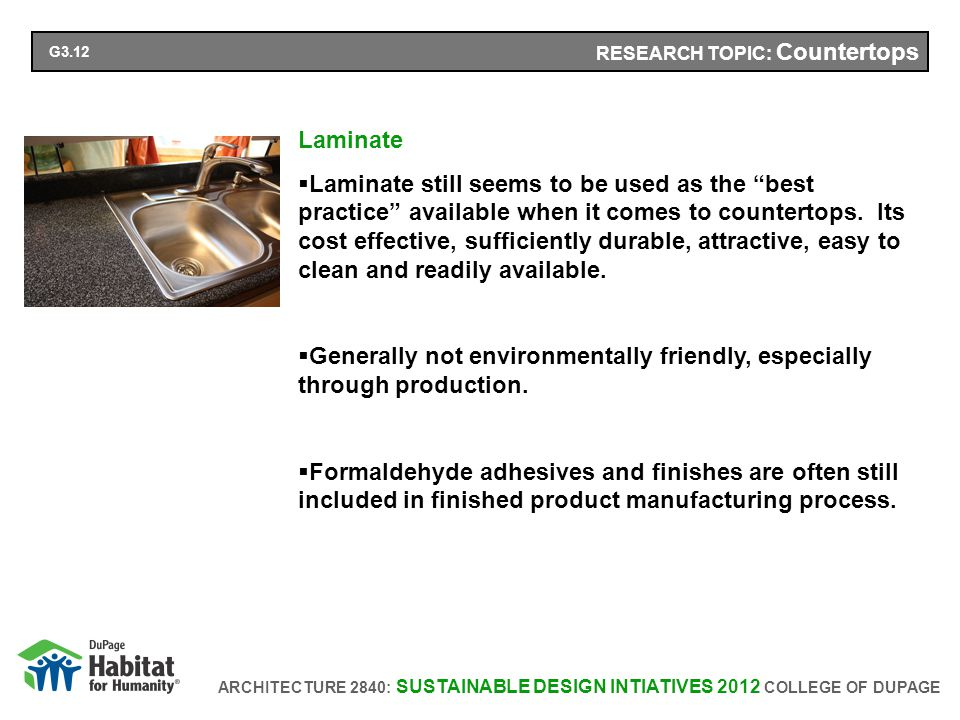 ARCHITECTURE 2840: SUSTAINABLE DESIGN INTIATIVES 2012 COLLEGE OF DUPAGE RESEARCH TOPIC: Countertops Laminate Laminate still seems to be used as the best practice available when it comes to countertops.