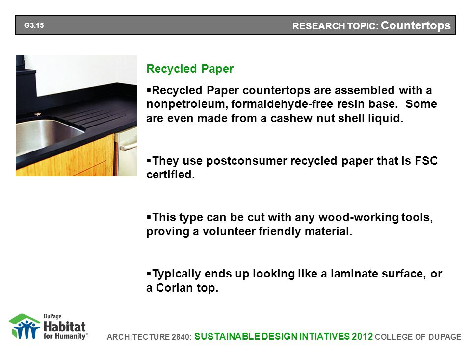 ARCHITECTURE 2840: SUSTAINABLE DESIGN INTIATIVES 2012 COLLEGE OF DUPAGE RESEARCH TOPIC: Countertops Recycled Paper Recycled Paper countertops are assembled with a nonpetroleum, formaldehyde-free resin base.