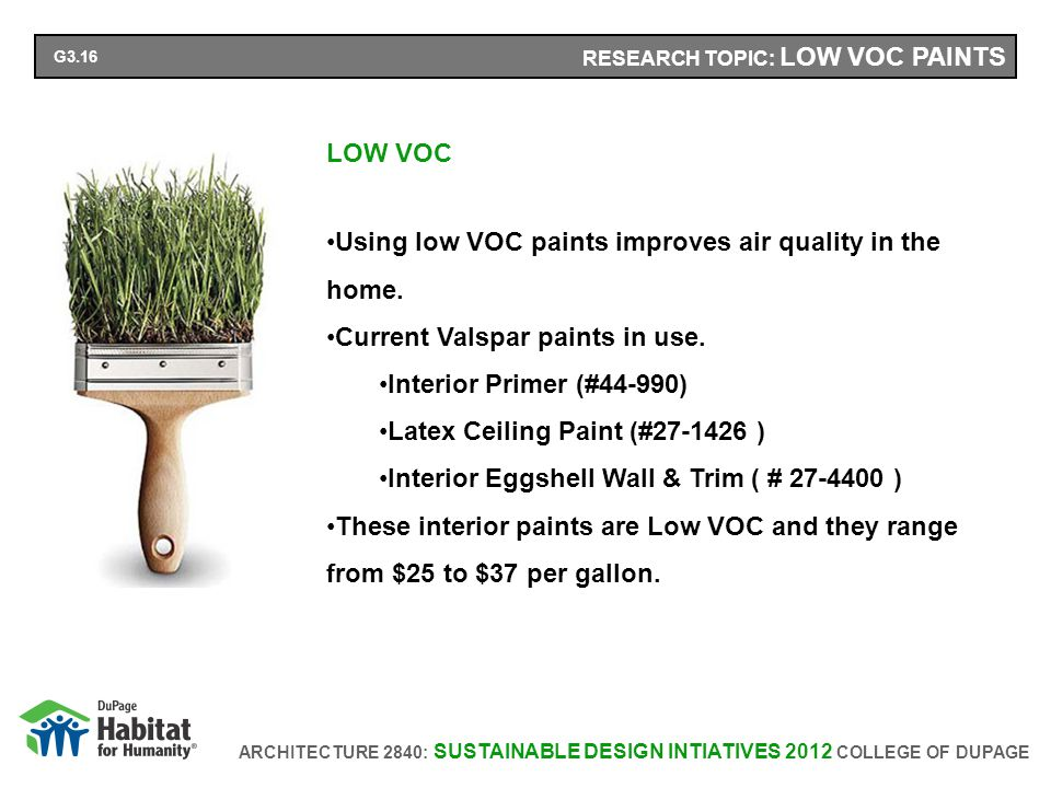 ARCHITECTURE 2840: SUSTAINABLE DESIGN INTIATIVES 2012 COLLEGE OF DUPAGE RESEARCH TOPIC: LOW VOC PAINTS LOW VOC Using low VOC paints improves air quality in the home.
