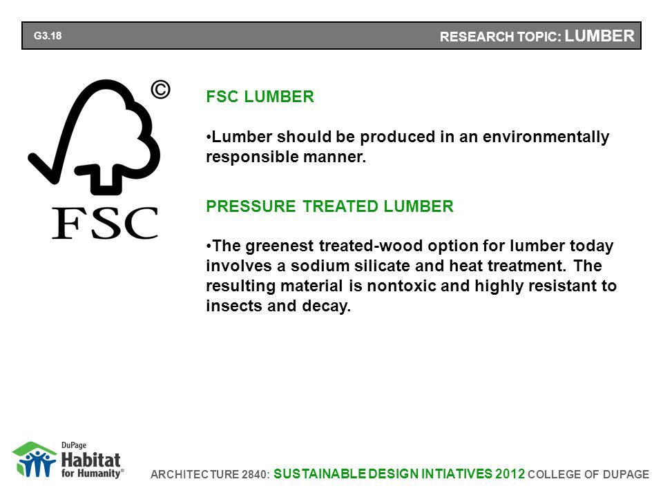 ARCHITECTURE 2840: SUSTAINABLE DESIGN INTIATIVES 2012 COLLEGE OF DUPAGE RESEARCH TOPIC: LUMBER FSC LUMBER Lumber should be produced in an environmentally responsible manner.