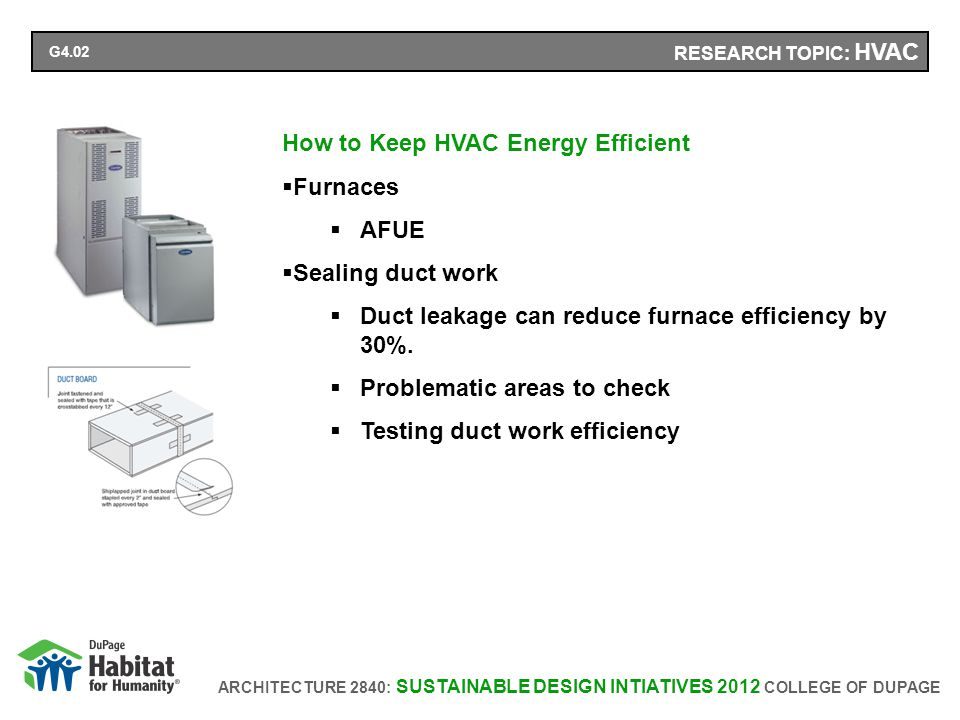 ARCHITECTURE 2840: SUSTAINABLE DESIGN INTIATIVES 2012 COLLEGE OF DUPAGE RESEARCH TOPIC: HVAC How to Keep HVAC Energy Efficient Furnaces AFUE Sealing duct work Duct leakage can reduce furnace efficiency by 30%.