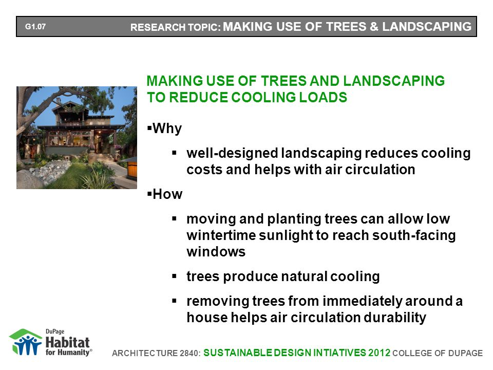 ARCHITECTURE 2840: SUSTAINABLE DESIGN INTIATIVES 2012 COLLEGE OF DUPAGE RESEARCH TOPIC: MAKING USE OF TREES & LANDSCAPING MAKING USE OF TREES AND LANDSCAPING TO REDUCE COOLING LOADS Why well-designed landscaping reduces cooling costs and helps with air circulation How moving and planting trees can allow low wintertime sunlight to reach south-facing windows trees produce natural cooling removing trees from immediately around a house helps air circulation durability G1.07