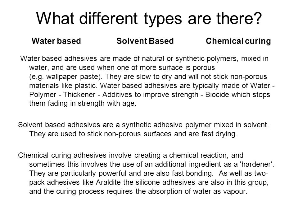What different types are there? Water based Solvent Based Chemical curing Water based adhesives are made of natural or synthetic polymers, mixed in wa