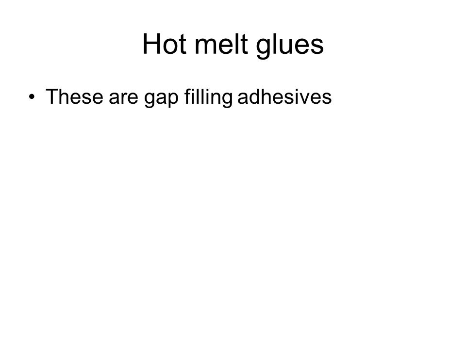 Hot melt glues These are gap filling adhesives