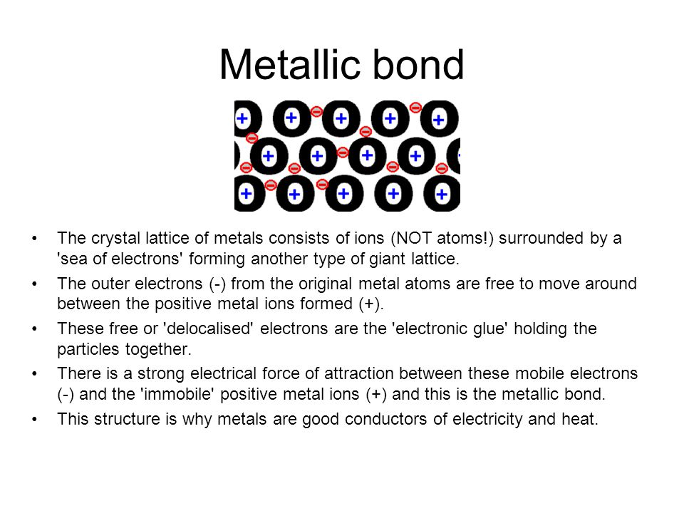 Metallic bond The crystal lattice of metals consists of ions (NOT atoms!) surrounded by a 'sea of electrons' forming another type of giant lattice. Th