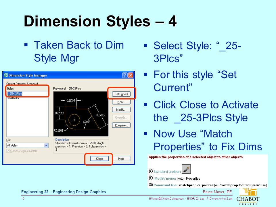 BMayer@ChabotCollege.edu ENGR-22_Lec-17_Dimensioning-2.ppt 10 Bruce Mayer, PE Engineering 22 – Engineering Design Graphics Dimension Styles – 4 Taken Back to Dim Style Mgr Select Style: _25- 3Plcs For this style Set Current Click Close to Activate the _25-3Plcs Style Now Use Match Properties to Fix Dims