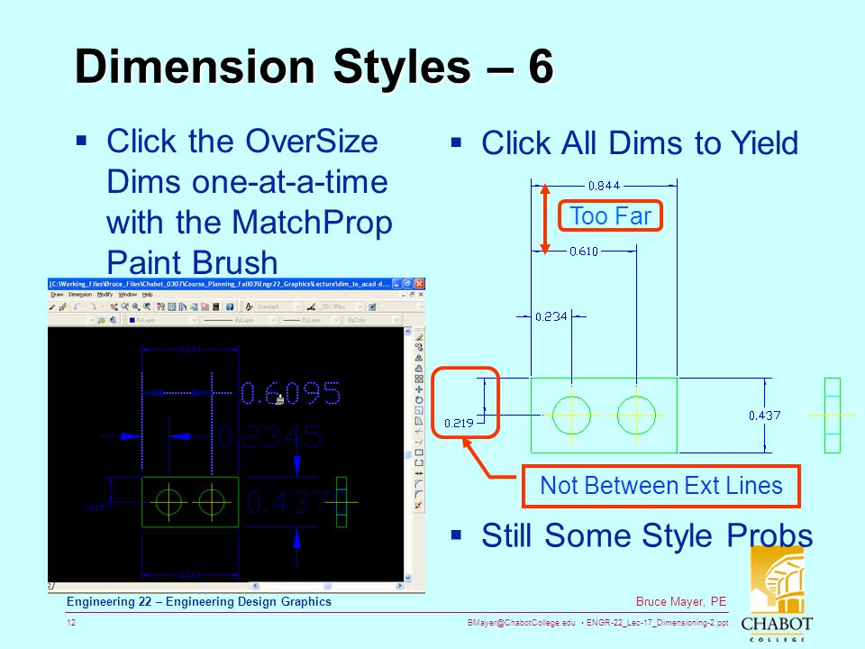 BMayer@ChabotCollege.edu ENGR-22_Lec-17_Dimensioning-2.ppt 12 Bruce Mayer, PE Engineering 22 – Engineering Design Graphics Dimension Styles – 6 Click the OverSize Dims one-at-a-time with the MatchProp Paint Brush Click All Dims to Yield Still Some Style Probs Too Far Not Between Ext Lines