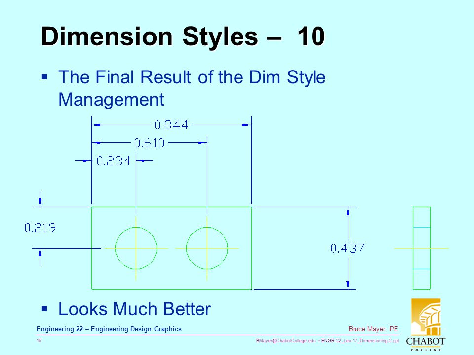 BMayer@ChabotCollege.edu ENGR-22_Lec-17_Dimensioning-2.ppt 16 Bruce Mayer, PE Engineering 22 – Engineering Design Graphics Dimension Styles – 10 The Final Result of the Dim Style Management Looks Much Better