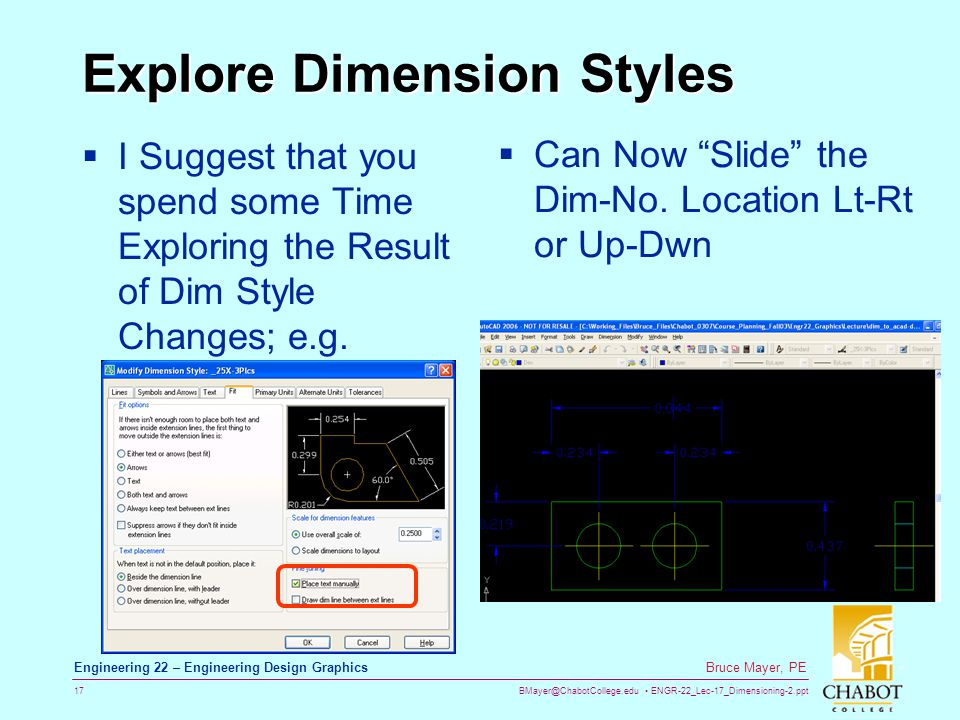 BMayer@ChabotCollege.edu ENGR-22_Lec-17_Dimensioning-2.ppt 17 Bruce Mayer, PE Engineering 22 – Engineering Design Graphics Explore Dimension Styles I Suggest that you spend some Time Exploring the Result of Dim Style Changes; e.g.