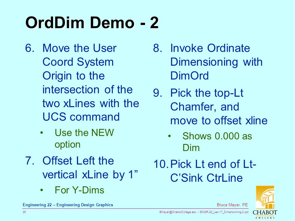 BMayer@ChabotCollege.edu ENGR-22_Lec-17_Dimensioning-2.ppt 26 Bruce Mayer, PE Engineering 22 – Engineering Design Graphics OrdDim Demo - 2 6.Move the User Coord System Origin to the intersection of the two xLines with the UCS command Use the NEW option 7.Offset Left the vertical xLine by 1 For Y-Dims 8.Invoke Ordinate Dimensioning with DimOrd 9.Pick the top-Lt Chamfer, and move to offset xline Shows 0.000 as Dim 10.Pick Lt end of Lt- CSink CtrLine