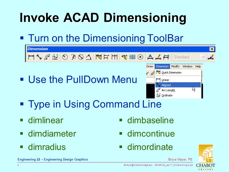 BMayer@ChabotCollege.edu ENGR-22_Lec-17_Dimensioning-2.ppt 4 Bruce Mayer, PE Engineering 22 – Engineering Design Graphics Invoke ACAD Dimensioning Turn on the Dimensioning ToolBar Use the PullDown Menu Type in Using Command Line dimlinear dimdiameter dimradius dimbaseline dimcontinue dimordinate