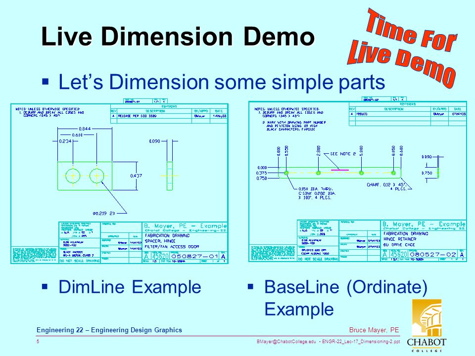 BMayer@ChabotCollege.edu ENGR-22_Lec-17_Dimensioning-2.ppt 6 Bruce Mayer, PE Engineering 22 – Engineering Design Graphics Dimension Styles - 1 Lets copy from the DimLine example the Part-Drawing, but NOT The Dims Using Dim Layer-Off Select-All & CopyClip Paste Open New file using Acad.dwt Then apply DimLines using DimLin to yield The Dims are OUT of PROPORTION Relative to Object