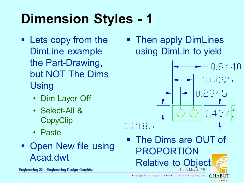 BMayer@ChabotCollege.edu ENGR-22_Lec-17_Dimensioning-2.ppt 7 Bruce Mayer, PE Engineering 22 – Engineering Design Graphics Dimension Styles – 2 Fix this Lack of ProPortion Using a Dimension Style Estimate that Arrows & Text are about 4X too Large Adjust overall Proportions by New Layer at ¼-Scale & 3-Decimals Activates the DimStyle Dialog Box