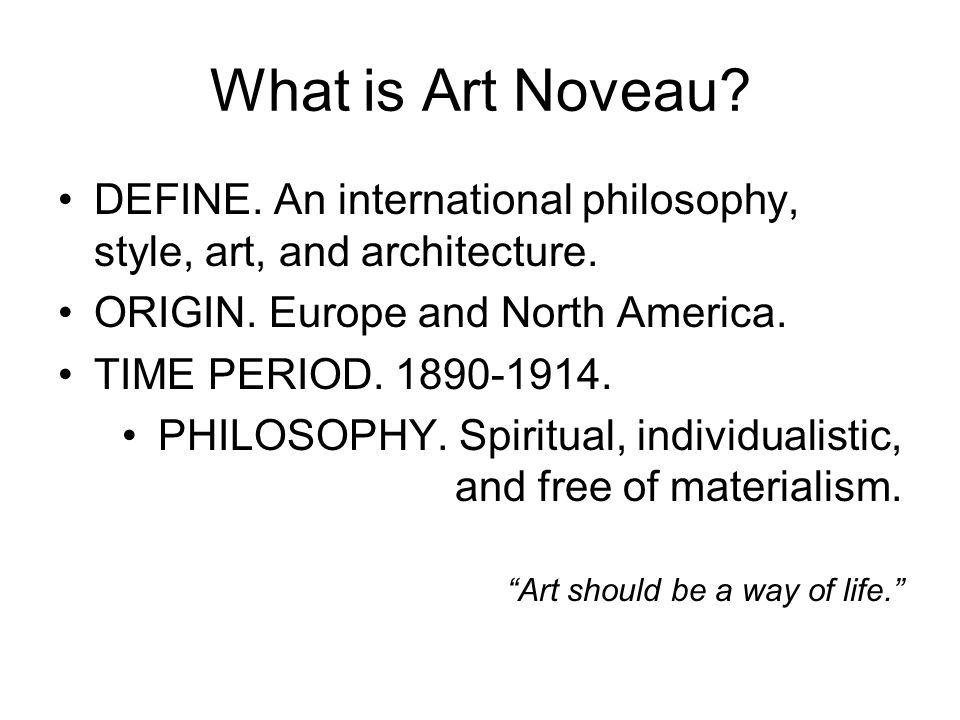 What is Art Noveau? DEFINE. An international philosophy, style, art, and architecture. ORIGIN. Europe and North America. TIME PERIOD. 1890-1914. PHILO