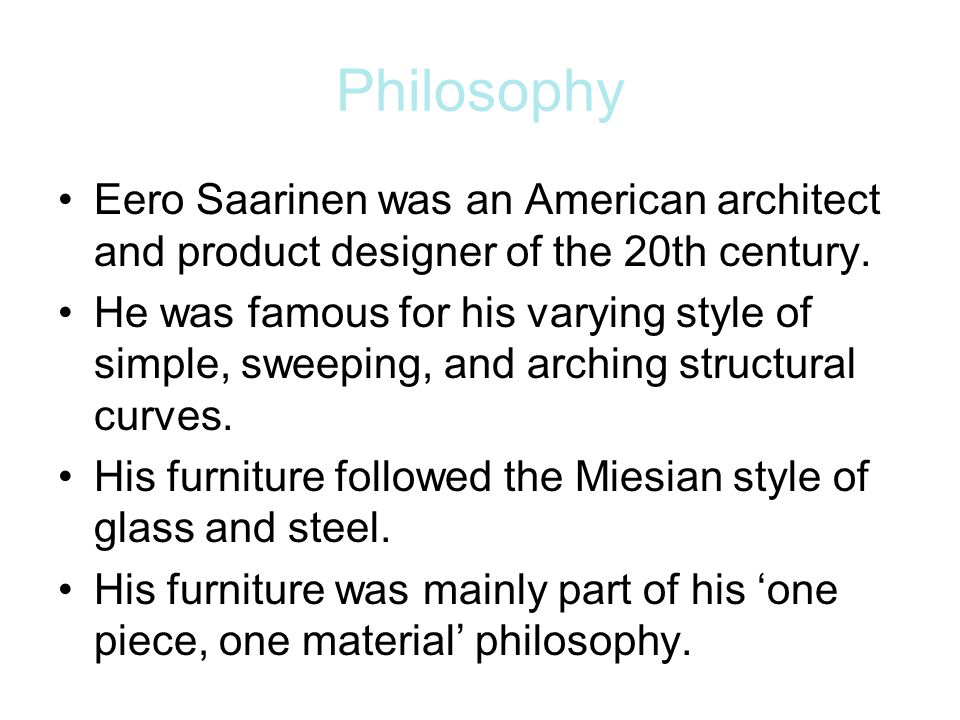 Philosophy Eero Saarinen was an American architect and product designer of the 20th century. He was famous for his varying style of simple, sweeping,