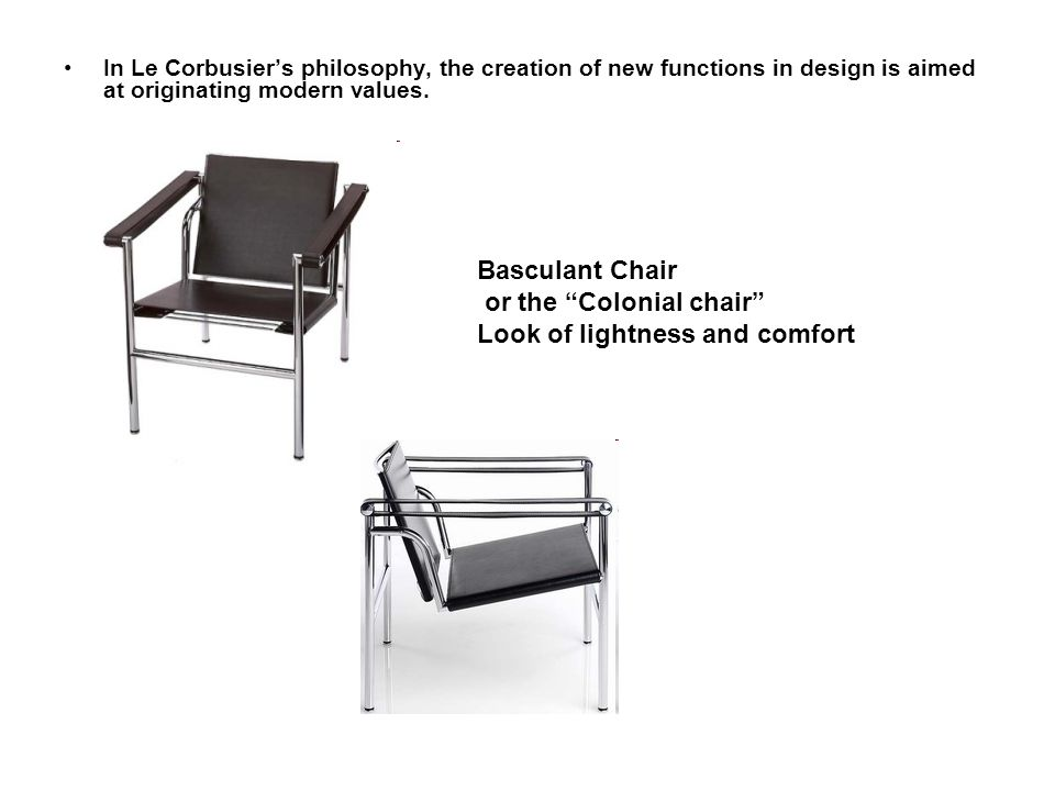 In Le Corbusiers philosophy, the creation of new functions in design is aimed at originating modern values. Basculant Chair or the Colonial chair Look