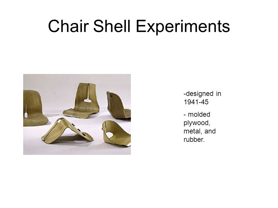 Chair Shell Experiments -designed in 1941-45 - molded plywood, metal, and rubber.