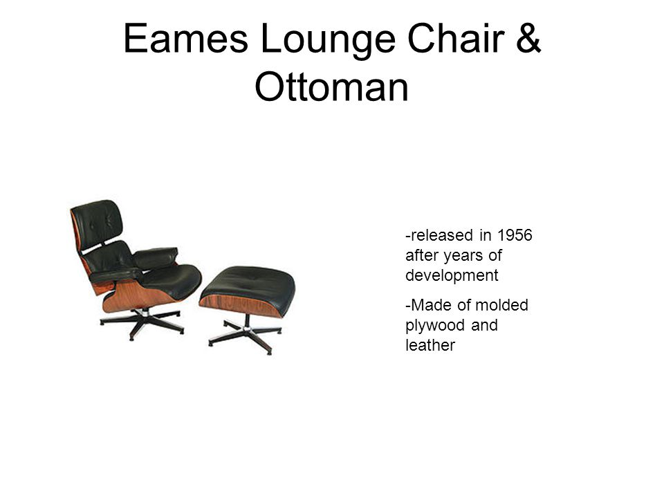 Eames Lounge Chair & Ottoman -released in 1956 after years of development -Made of molded plywood and leather