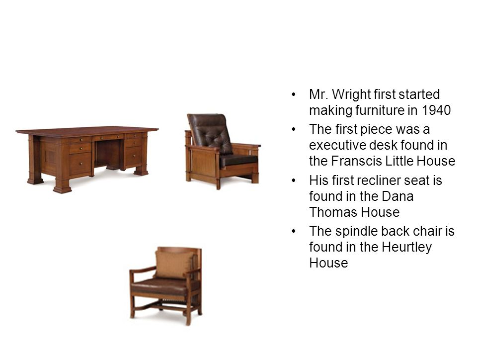 Furniture Mr. Wright first started making furniture in 1940 The first piece was a executive desk found in the Franscis Little House His first recliner