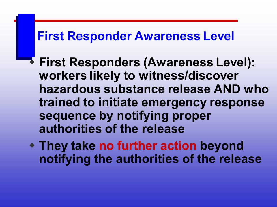 First Responder Awareness Level First Responders (Awareness Level): workers likely to witness/discover hazardous substance release AND who trained to
