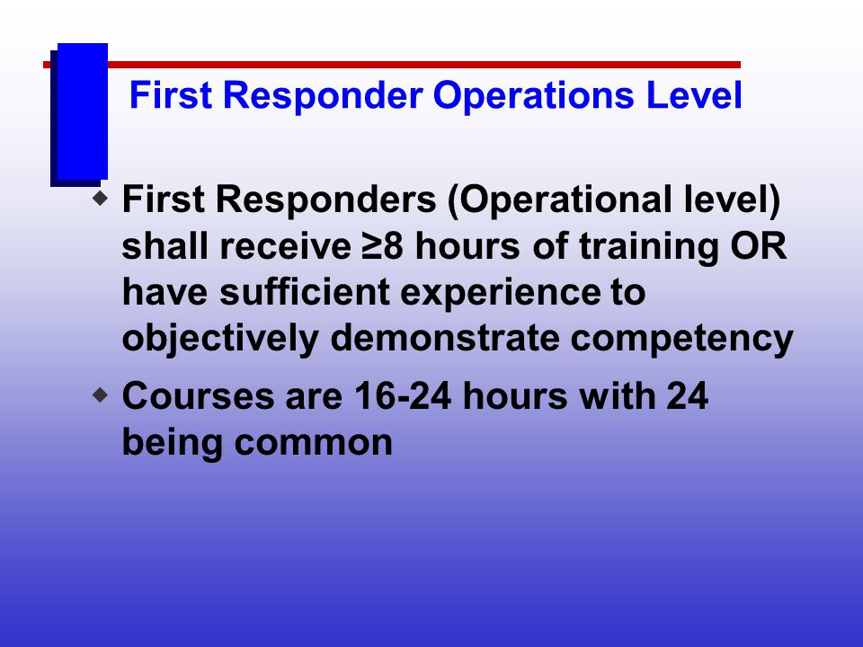 First Responder Operations Level First Responders (Operational level) shall receive 8 hours of training OR have sufficient experience to objectively d