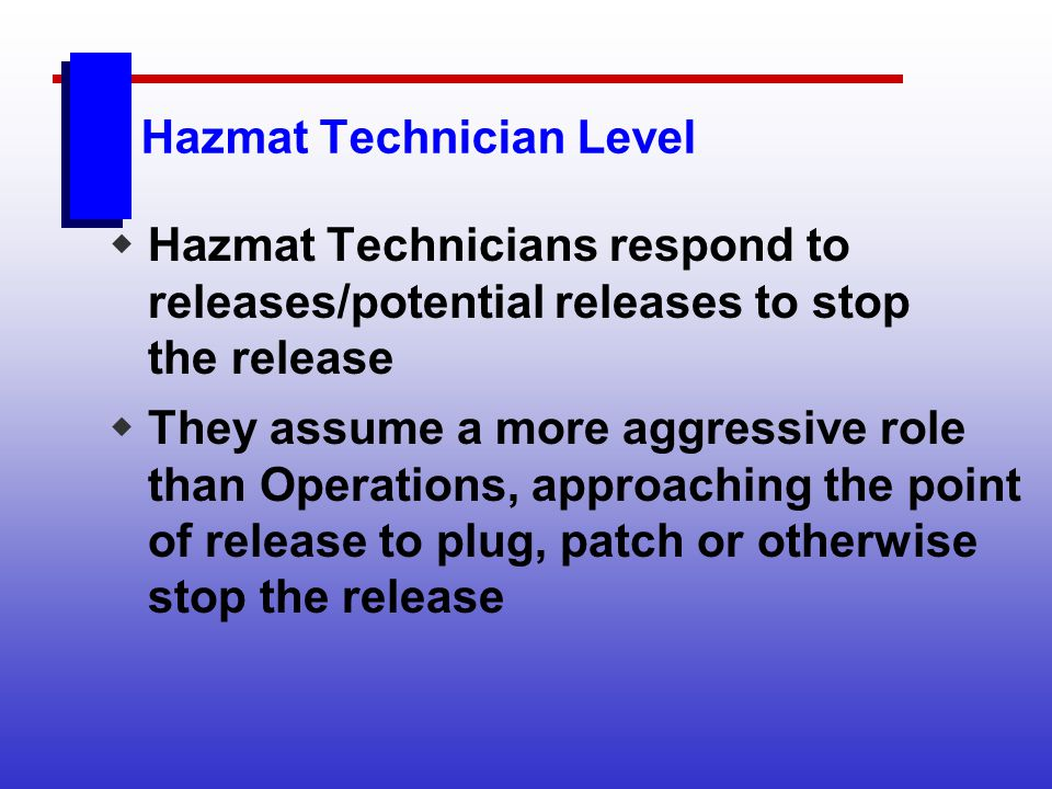 Hazmat Technician Level Hazmat Technicians respond to releases/potential releases to stop the release They assume a more aggressive role than Operatio