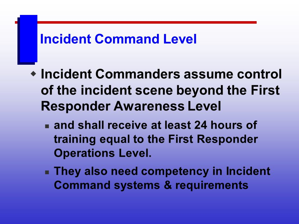 Incident Command Level Incident Commanders assume control of the incident scene beyond the First Responder Awareness Level and shall receive at least